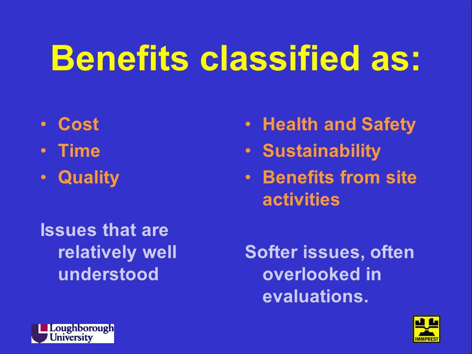 Benefits classified as: Cost Time Quality Issues that are relatively well understood Health and Safety Sustainability Benefits from site activities So