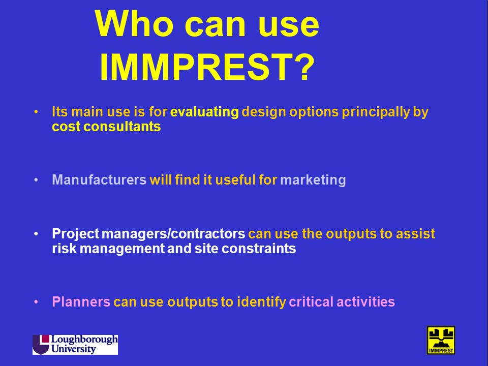 Who can use IMMPREST? Its main use is for evaluating design options principally by cost consultants Manufacturers will find it useful for marketing Pr