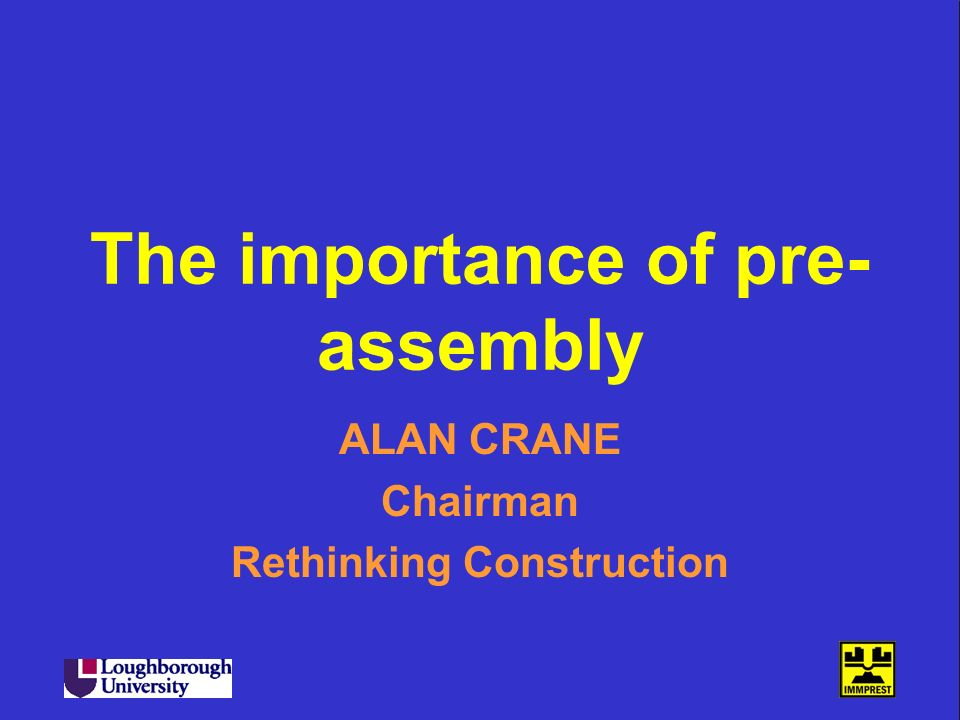 The importance of pre- assembly ALAN CRANE Chairman Rethinking Construction