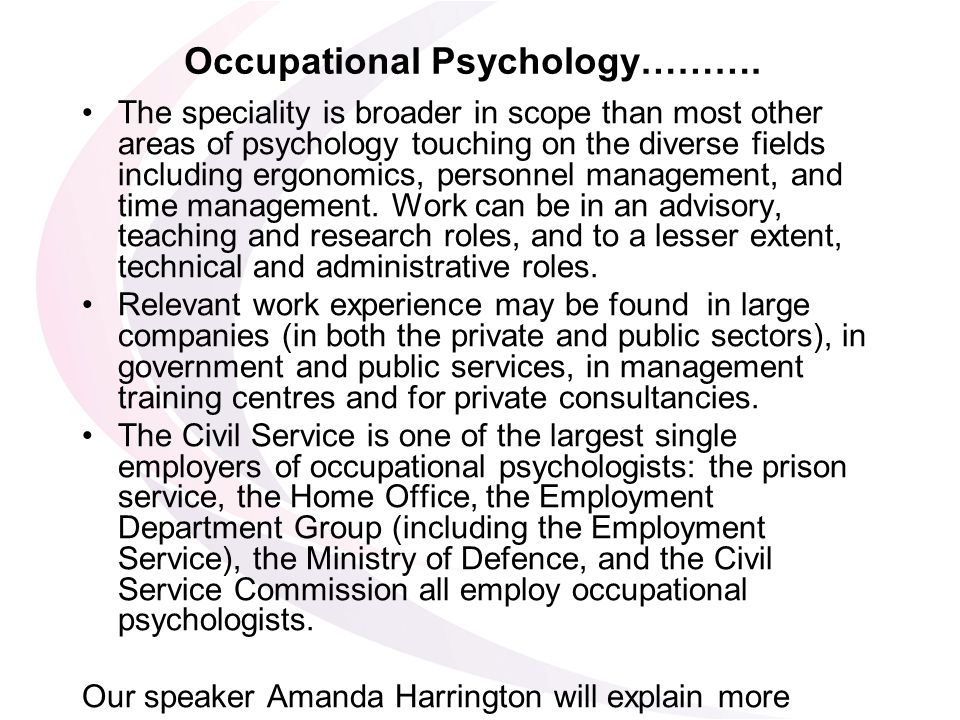 Occupational Psychology………. The speciality is broader in scope than most other areas of psychology touching on the diverse fields including ergonomics