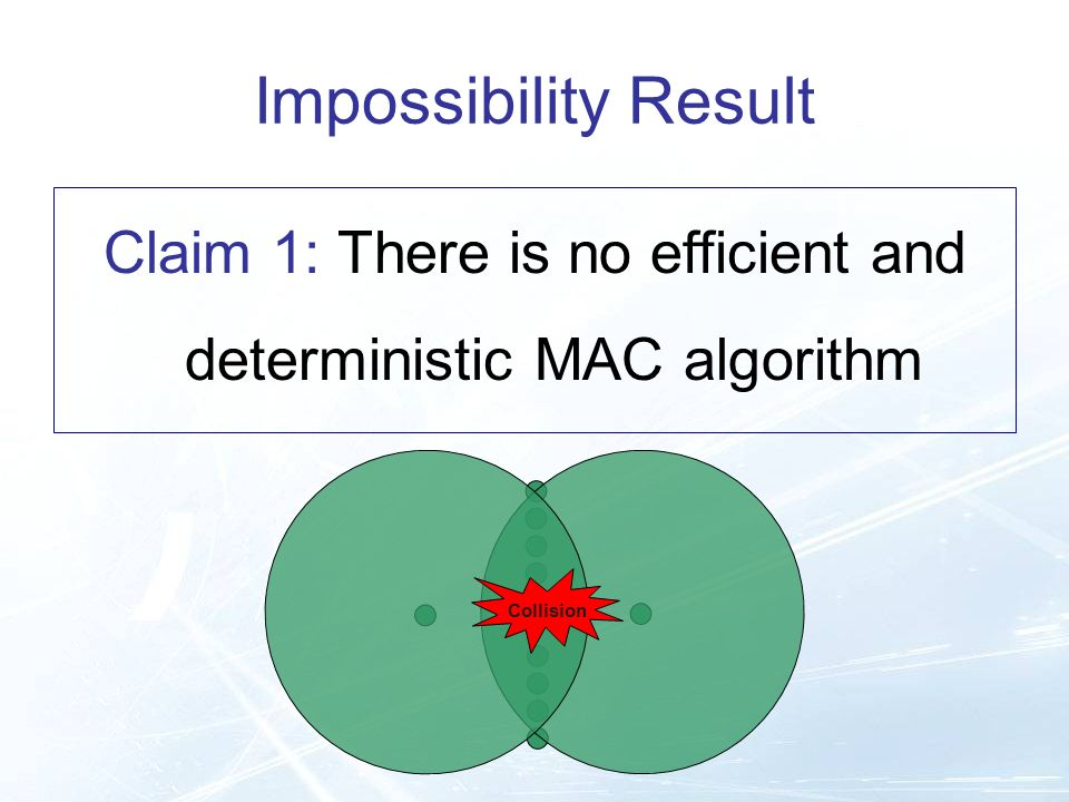 Impossibility Result Collision Claim 1: There is no efficient and deterministic MAC algorithm