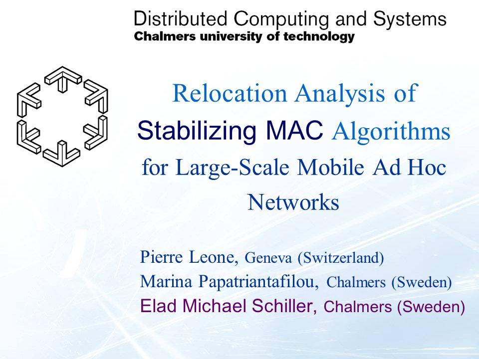 Relocation Analysis of Stabilizing MAC Algorithms for Large-Scale Mobile Ad Hoc Networks Pierre Leone, Geneva (Switzerland) Marina Papatriantafilou, Chalmers (Sweden) Elad Michael Schiller, Chalmers (Sweden)