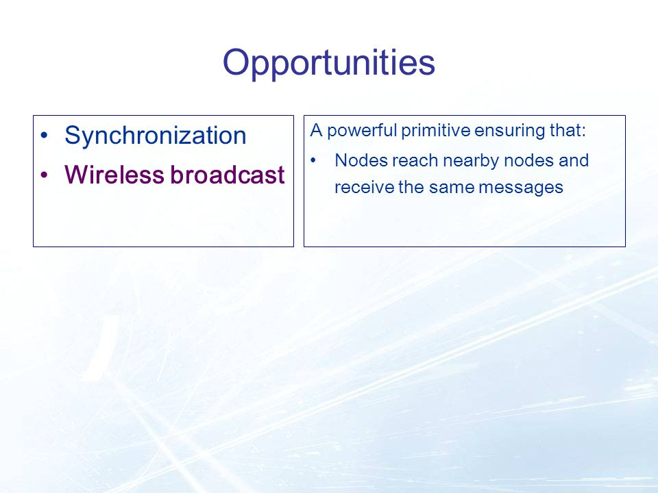 Opportunities Synchronization Wireless broadcast A powerful primitive ensuring that: Nodes reach nearby nodes and receive the same messages