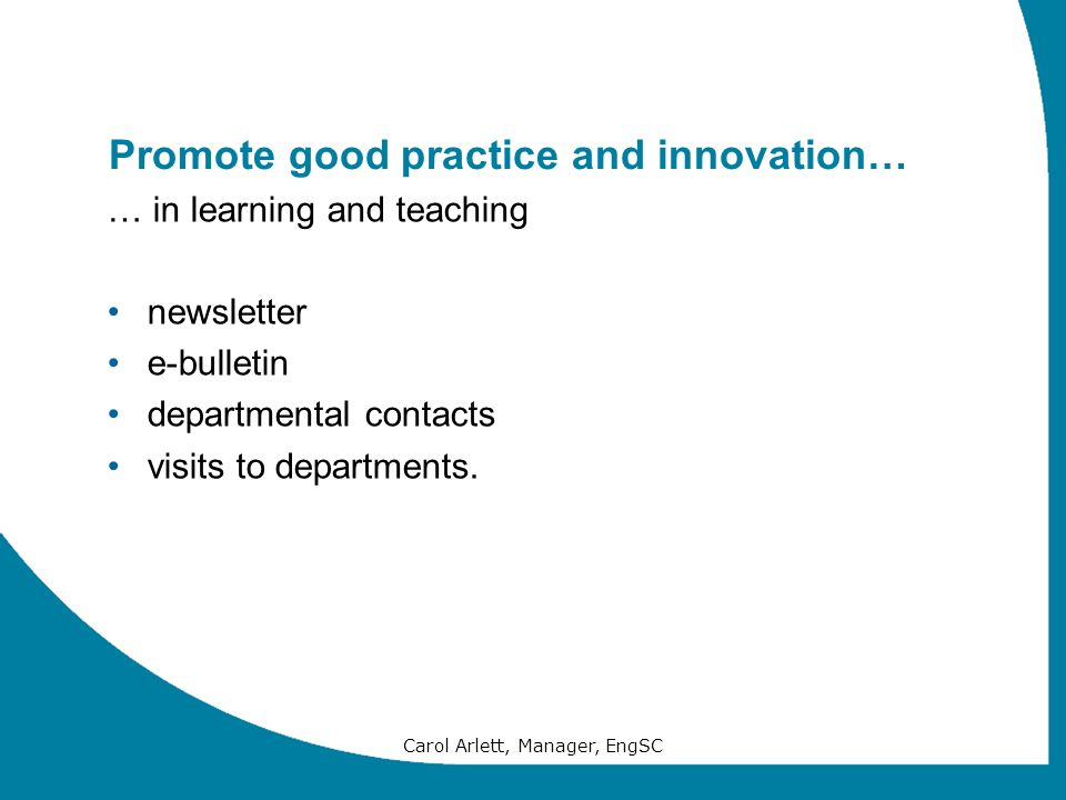 Carol Arlett, Manager, EngSC Promote good practice and innovation… … in learning and teaching newsletter e-bulletin departmental contacts visits to de