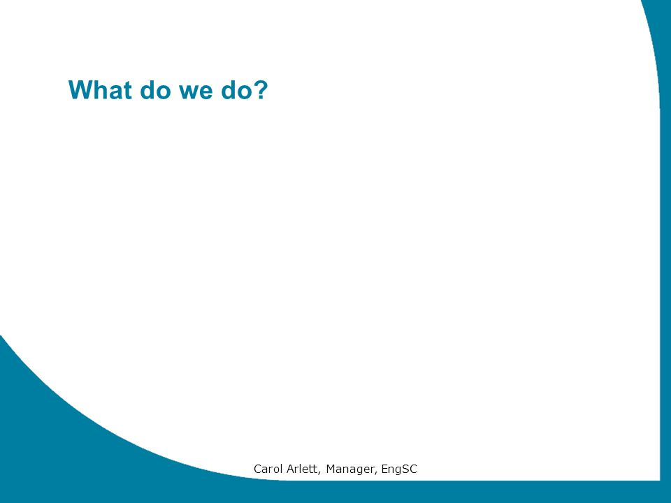 Carol Arlett, Manager, EngSC What do we do?