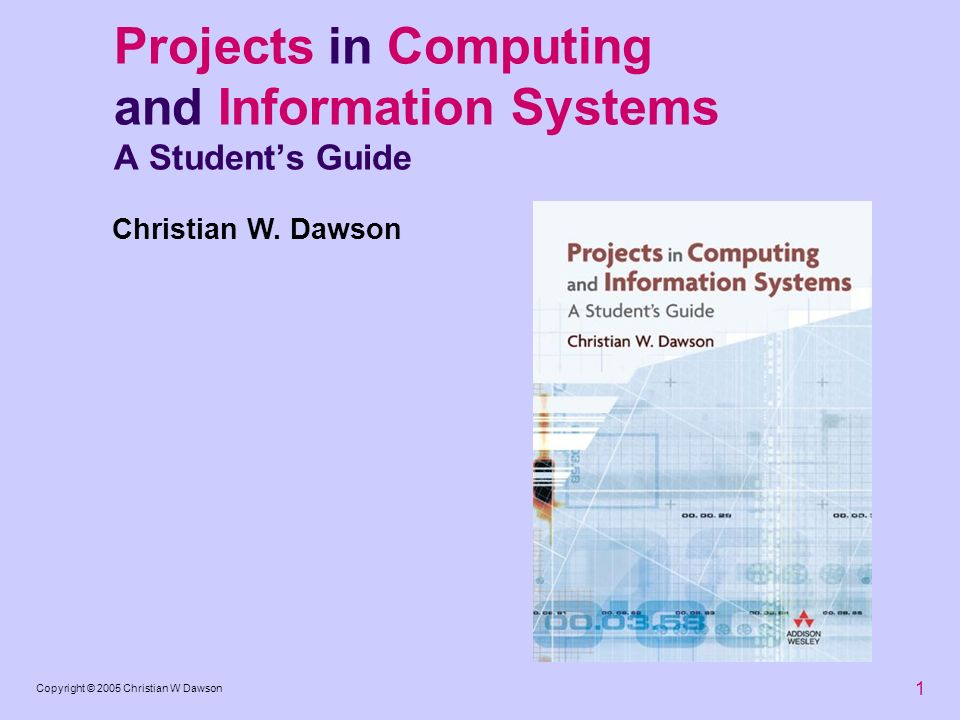 1 Copyright © 2005 Christian W Dawson Projects in Computing and Information Systems A Students Guide Christian W. Dawson