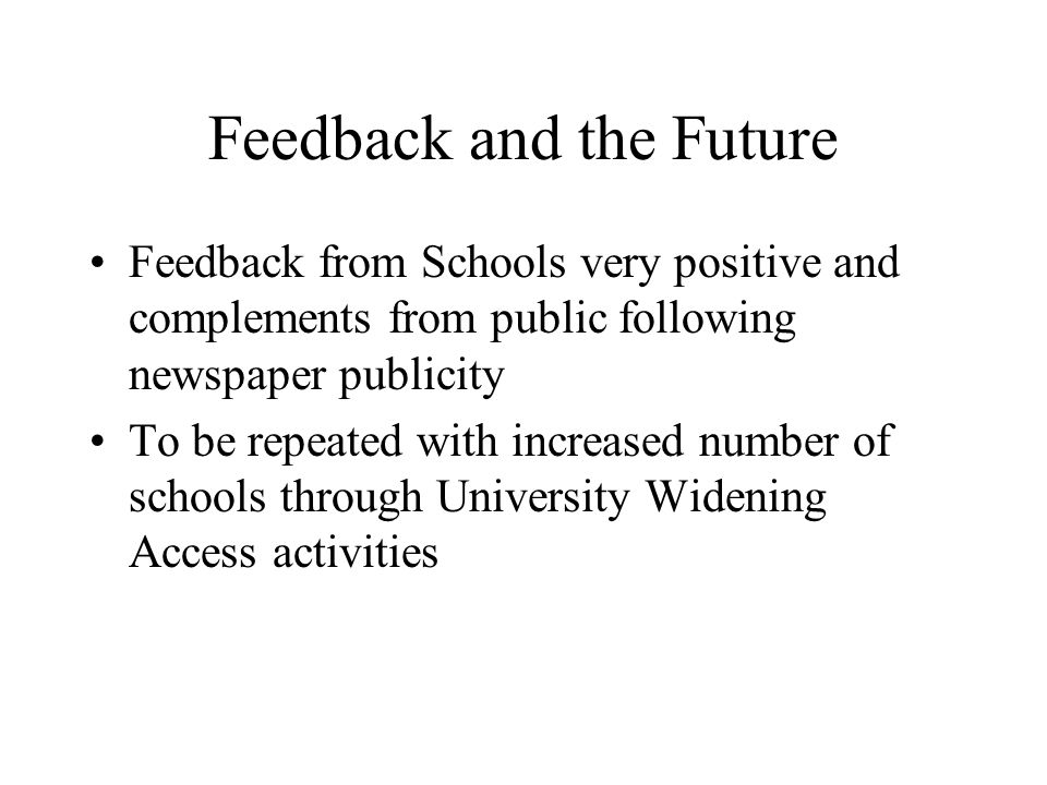 Feedback and the Future Feedback from Schools very positive and complements from public following newspaper publicity To be repeated with increased number of schools through University Widening Access activities
