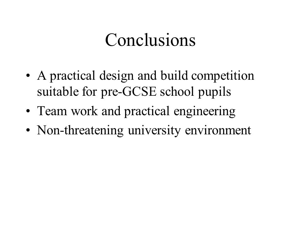 Conclusions A practical design and build competition suitable for pre-GCSE school pupils Team work and practical engineering Non-threatening universit