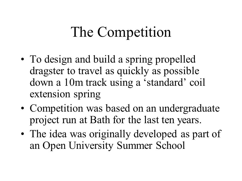 The Competition To design and build a spring propelled dragster to travel as quickly as possible down a 10m track using a standard coil extension spring Competition was based on an undergraduate project run at Bath for the last ten years.