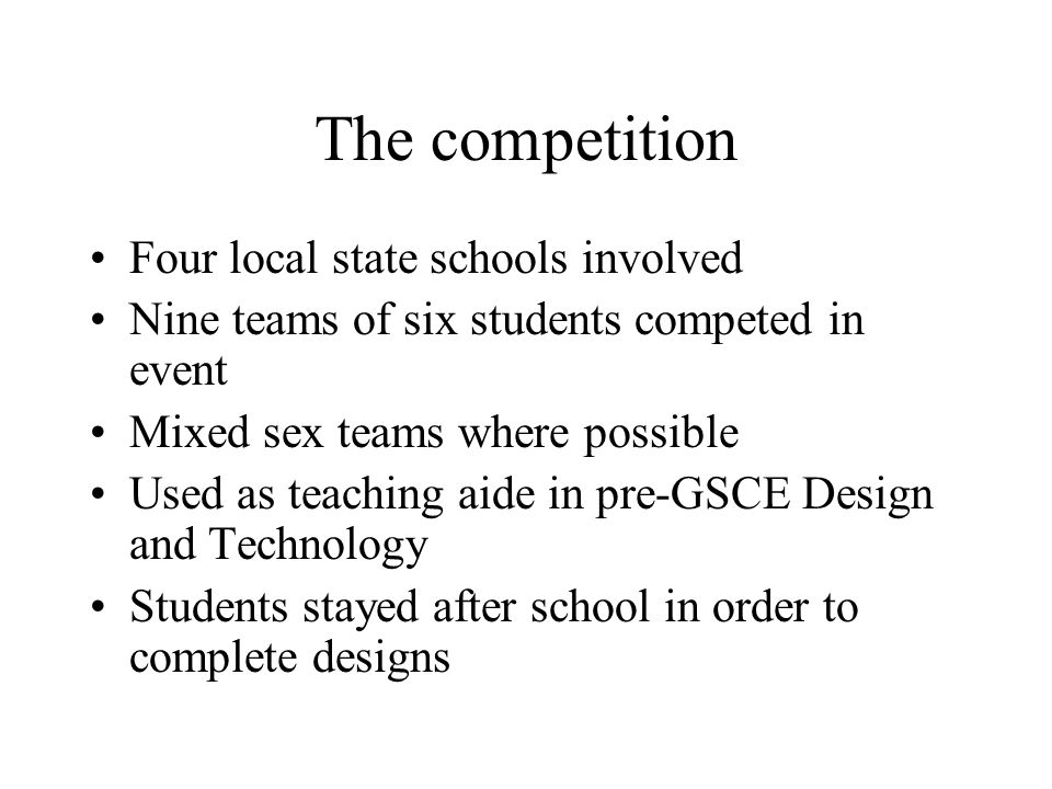 The competition Four local state schools involved Nine teams of six students competed in event Mixed sex teams where possible Used as teaching aide in pre-GSCE Design and Technology Students stayed after school in order to complete designs