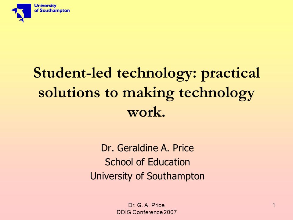 Dr. G. A. Price DDIG Conference 2007 1 Student-led technology: practical solutions to making technology work. Dr. Geraldine A. Price School of Educati
