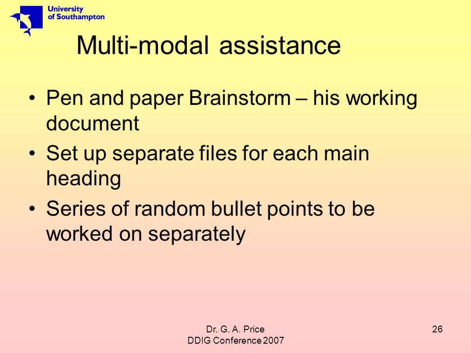 Dr. G. A. Price DDIG Conference 2007 26 Multi-modal assistance Pen and paper Brainstorm – his working document Set up separate files for each main hea