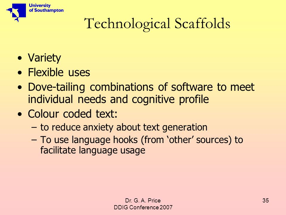 Dr. G. A. Price DDIG Conference 2007 35 Technological Scaffolds Variety Flexible uses Dove-tailing combinations of software to meet individual needs a