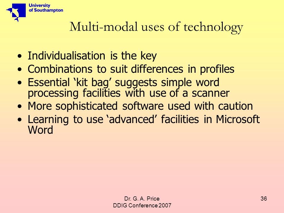 Dr. G. A. Price DDIG Conference 2007 36 Multi-modal uses of technology Individualisation is the key Combinations to suit differences in profiles Essen