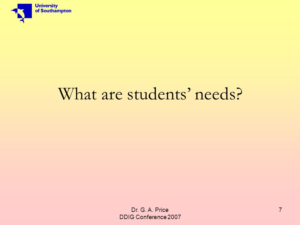 Dr. G. A. Price DDIG Conference 2007 7 What are students needs?