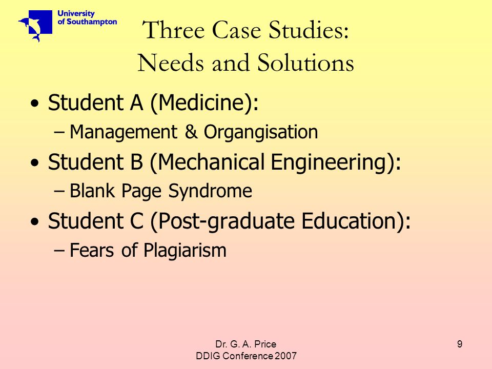 Dr. G. A. Price DDIG Conference 2007 9 Three Case Studies: Needs and Solutions Student A (Medicine): –Management & Organgisation Student B (Mechanical