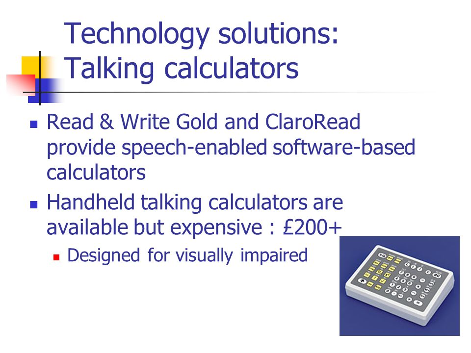 Technology solutions: Talking calculators Read & Write Gold and ClaroRead provide speech-enabled software-based calculators Handheld talking calculators are available but expensive : £200+ Designed for visually impaired