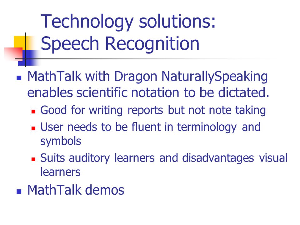 Technology solutions: Speech Recognition MathTalk with Dragon NaturallySpeaking enables scientific notation to be dictated. Good for writing reports b