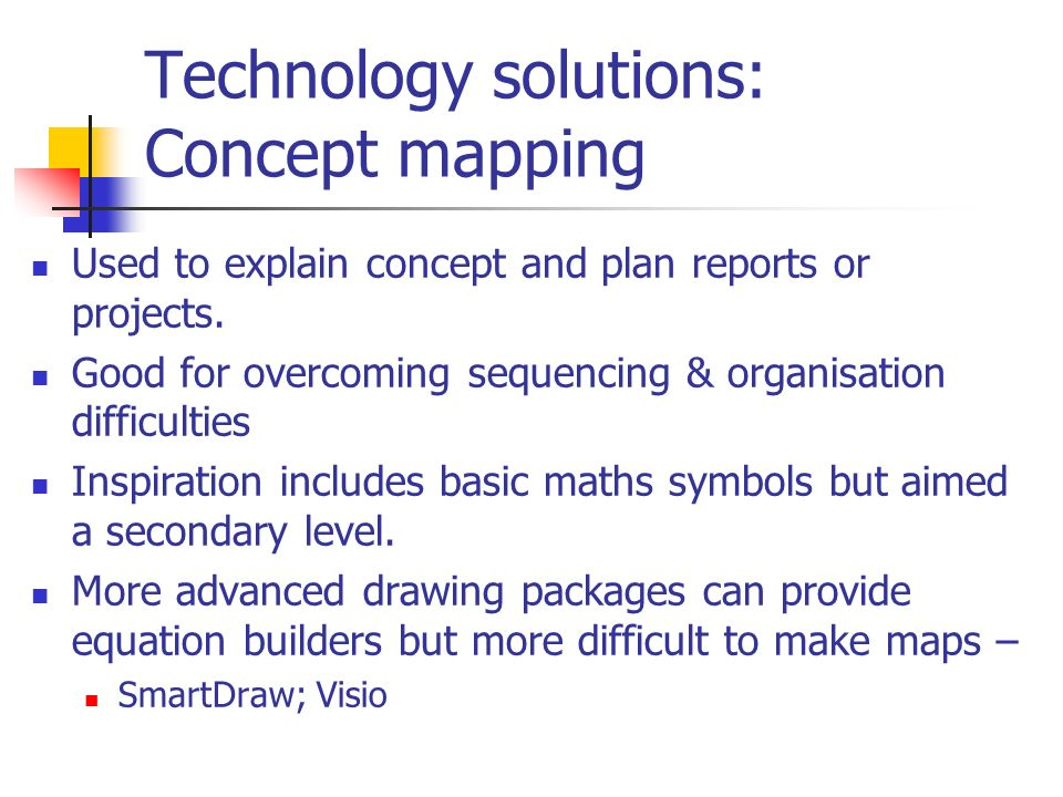 Technology solutions: Concept mapping Used to explain concept and plan reports or projects. Good for overcoming sequencing & organisation difficulties