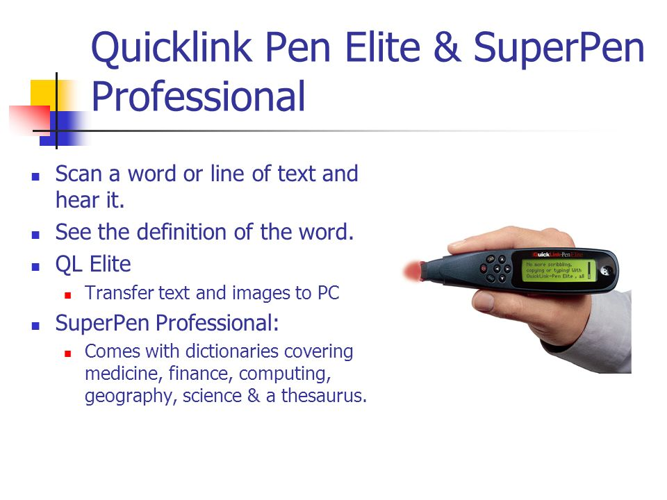Quicklink Pen Elite & SuperPen Professional Scan a word or line of text and hear it. See the definition of the word. QL Elite Transfer text and images