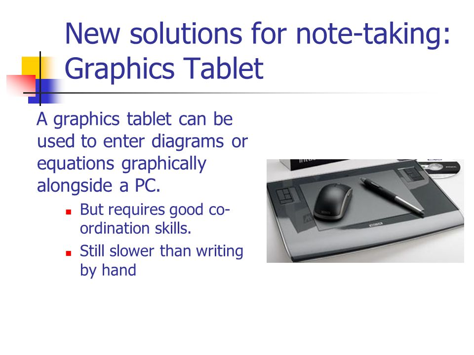 New solutions for note-taking: Graphics Tablet A graphics tablet can be used to enter diagrams or equations graphically alongside a PC.
