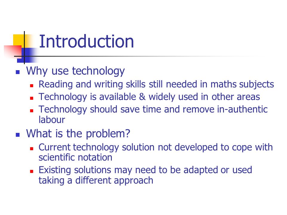 Introduction Why use technology Reading and writing skills still needed in maths subjects Technology is available & widely used in other areas Technol