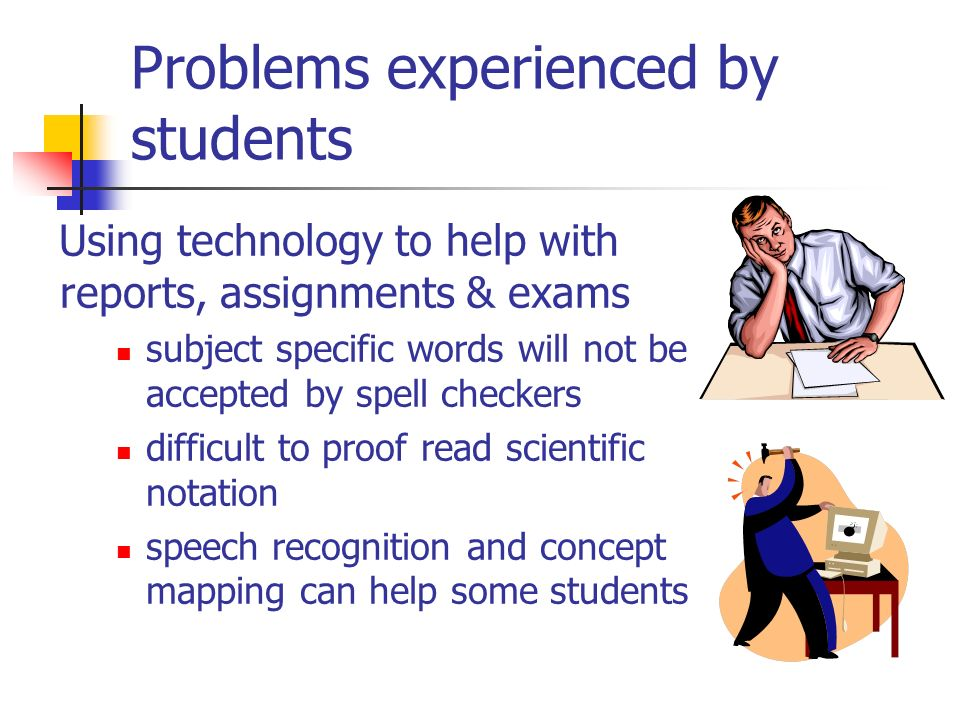 Problems experienced by students Using technology to help with reports, assignments & exams subject specific words will not be accepted by spell checkers difficult to proof read scientific notation speech recognition and concept mapping can help some students