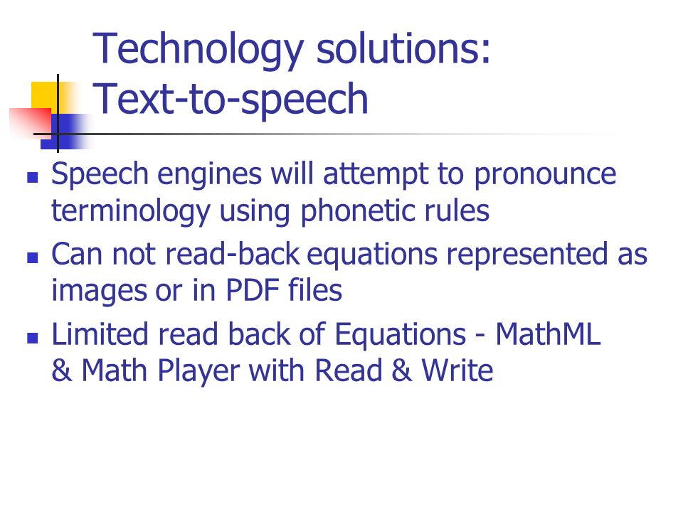 Technology solutions: Text-to-speech Speech engines will attempt to pronounce terminology using phonetic rules Can not read-back equations represented as images or in PDF files Limited read back of Equations - MathML & Math Player with Read & Write