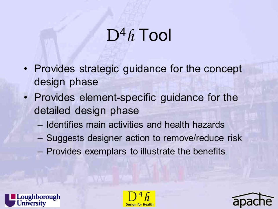 D 4 h Tool Provides strategic guidance for the concept design phase Provides element-specific guidance for the detailed design phase –Identifies main