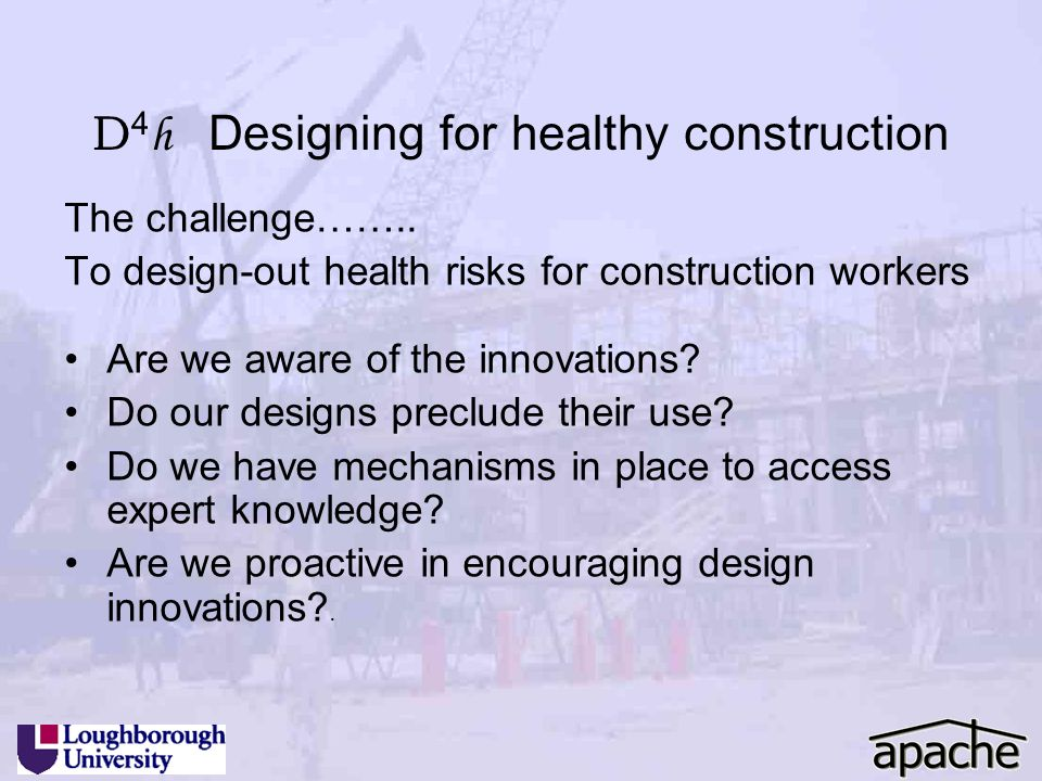 D 4 h Designing for healthy construction The challenge…….. To design-out health risks for construction workers Are we aware of the innovations? Do our