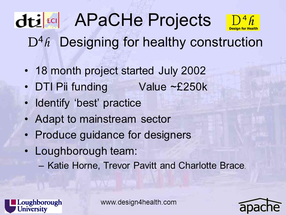 APaCHe Projects D 4 h Designing for healthy construction 18 month project started July 2002 DTI Pii fundingValue ~£250k Identify best practice Adapt t