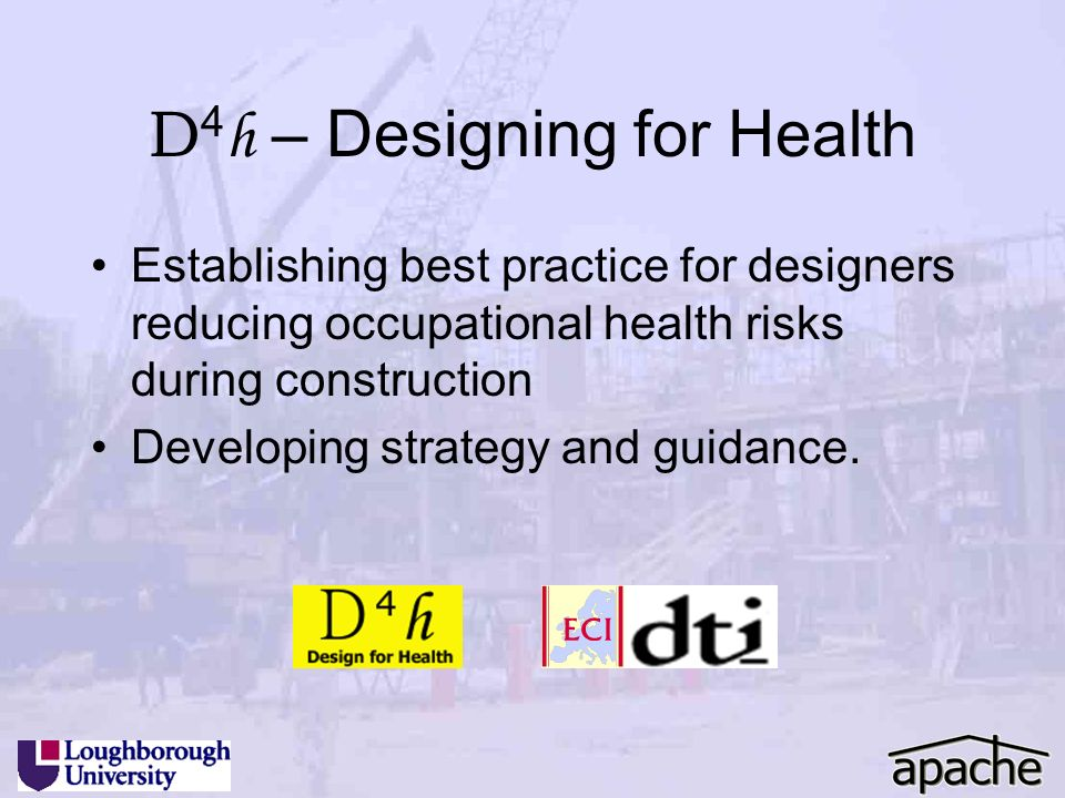 D 4 h – Designing for Health Establishing best practice for designers reducing occupational health risks during construction Developing strategy and g