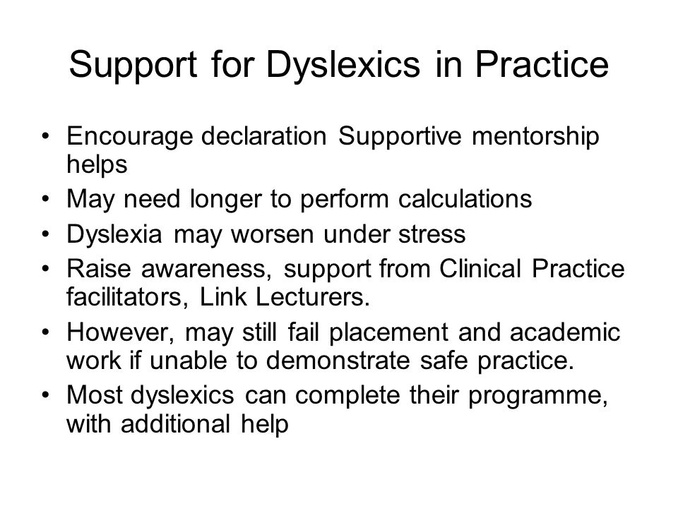 Support for Dyslexics in Practice Encourage declaration Supportive mentorship helps May need longer to perform calculations Dyslexia may worsen under