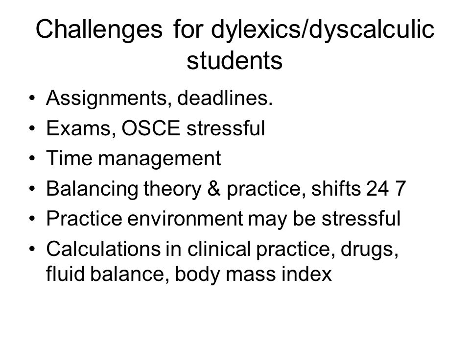 Challenges for dylexics/dyscalculic students Assignments, deadlines. Exams, OSCE stressful Time management Balancing theory & practice, shifts 24 7 Pr