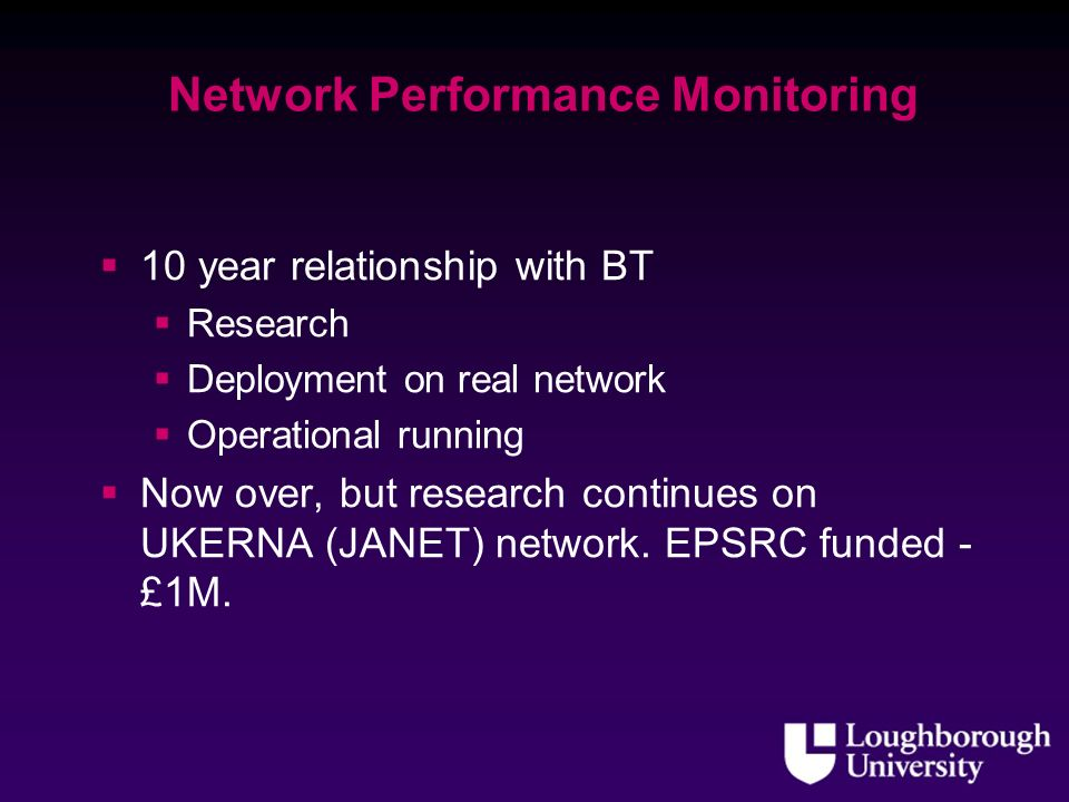 Network Performance Monitoring 10 year relationship with BT Research Deployment on real network Operational running Now over, but research continues on UKERNA (JANET) network.