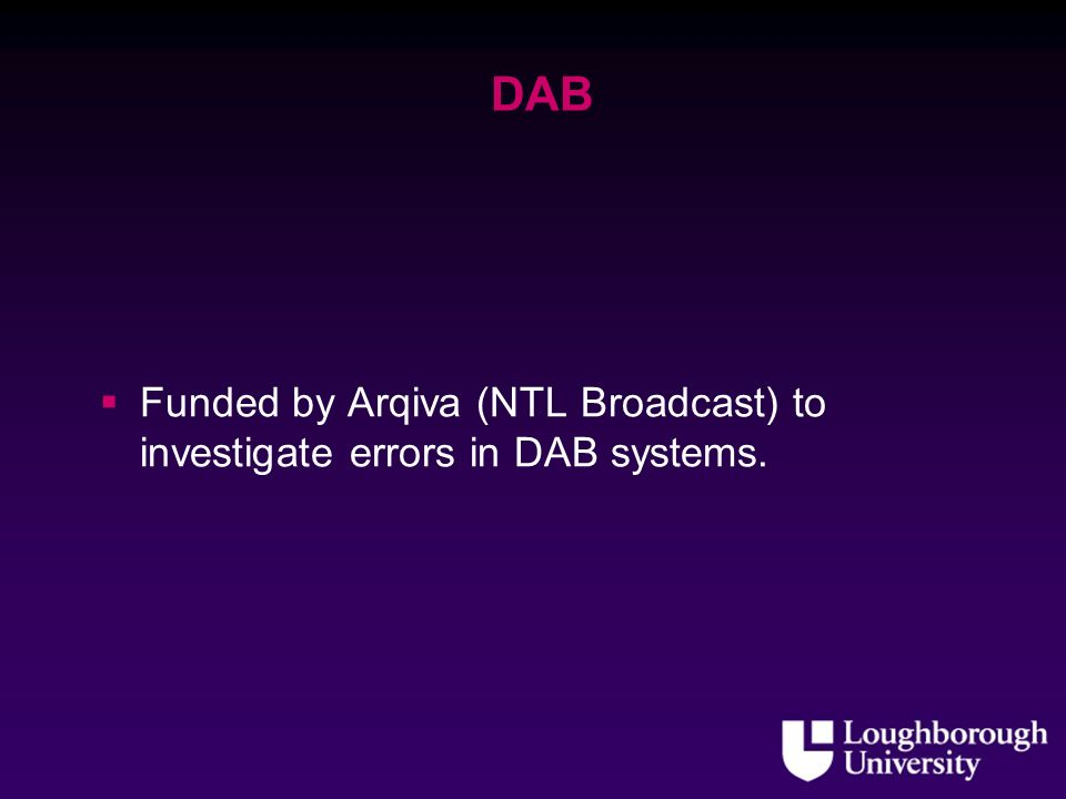 DAB Funded by Arqiva (NTL Broadcast) to investigate errors in DAB systems.