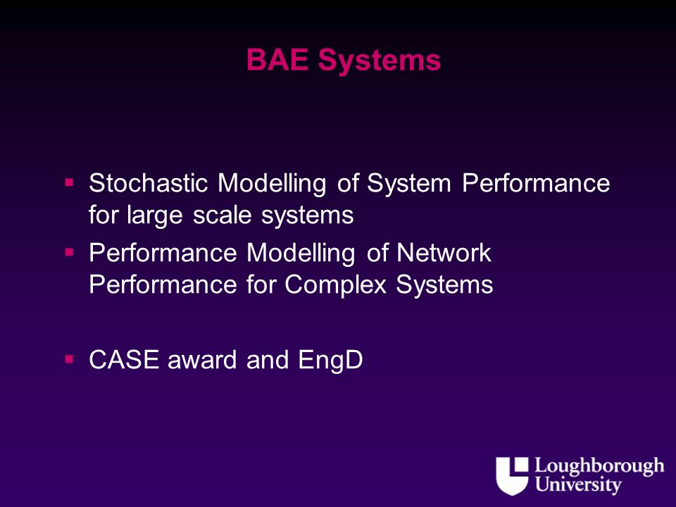BAE Systems Stochastic Modelling of System Performance for large scale systems Performance Modelling of Network Performance for Complex Systems CASE award and EngD