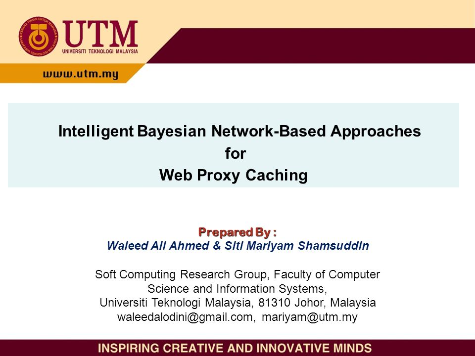 Intelligent Bayesian Network-Based Approaches for Web Proxy Caching Prepared By : Waleed Ali Ahmed & Siti Mariyam Shamsuddin Soft Computing Research Group, Faculty of Computer Science and Information Systems, Universiti Teknologi Malaysia, 81310 Johor, Malaysia waleedalodini@gmail.com, mariyam@utm.my