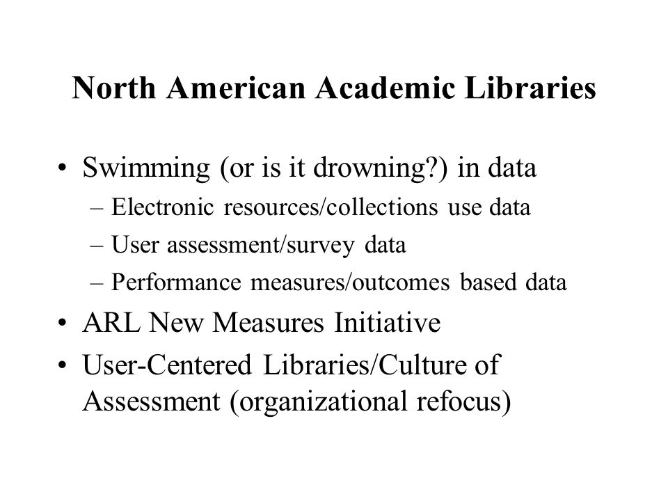 North American Academic Libraries Swimming (or is it drowning ) in data –Electronic resources/collections use data –User assessment/survey data –Performance measures/outcomes based data ARL New Measures Initiative User-Centered Libraries/Culture of Assessment (organizational refocus)