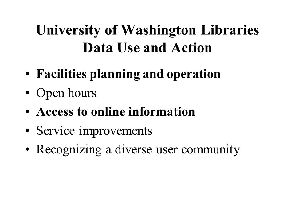 University of Washington Libraries Data Use and Action Facilities planning and operation Open hours Access to online information Service improvements Recognizing a diverse user community