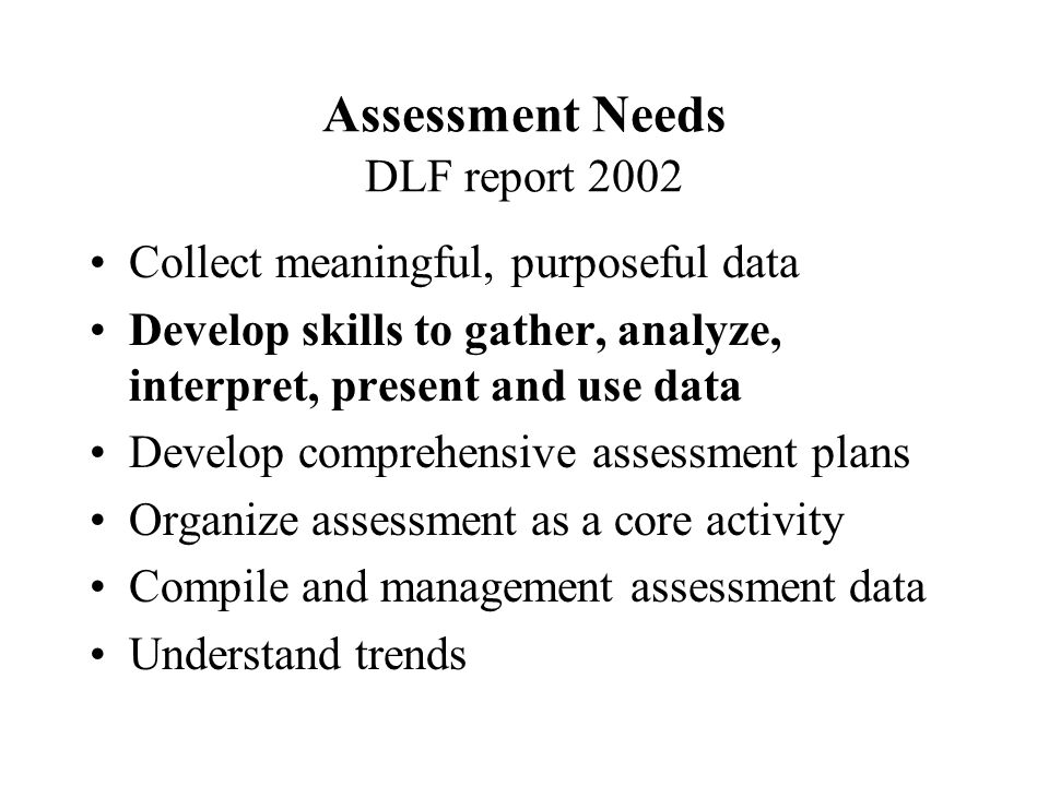 Assessment Needs DLF report 2002 Collect meaningful, purposeful data Develop skills to gather, analyze, interpret, present and use data Develop comprehensive assessment plans Organize assessment as a core activity Compile and management assessment data Understand trends