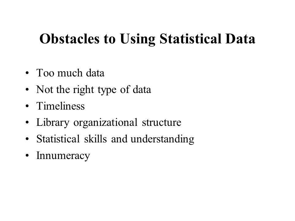 Obstacles to Using Statistical Data Too much data Not the right type of data Timeliness Library organizational structure Statistical skills and understanding Innumeracy