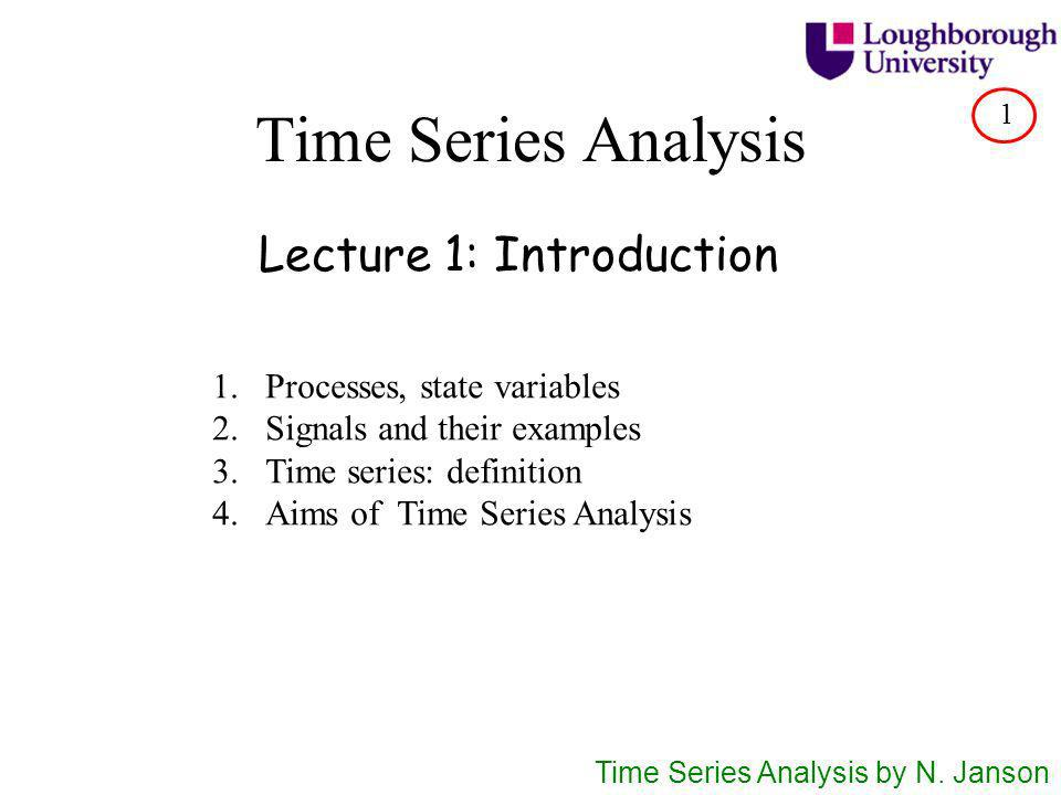 Time Series Analysis Lecture 1: Introduction 1.Processes, state variables 2.Signals and their examples 3.Time series: definition 4.Aims of Time Series Analysis Time Series Analysis by N.