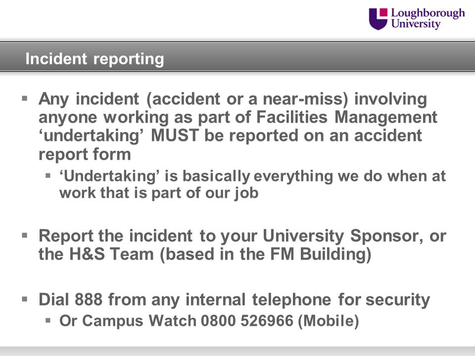 Incident reporting Any incident (accident or a near-miss) involving anyone working as part of Facilities Management undertaking MUST be reported on an
