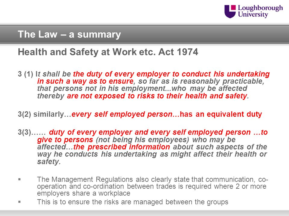 The Law – a summary Health and Safety at Work etc. Act 1974 3 (1) It shall be the duty of every employer to conduct his undertaking in such a way as t