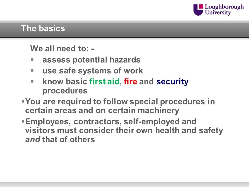 The basics We all need to: - assess potential hazards use safe systems of work know basic first aid, fire and security procedures You are required to
