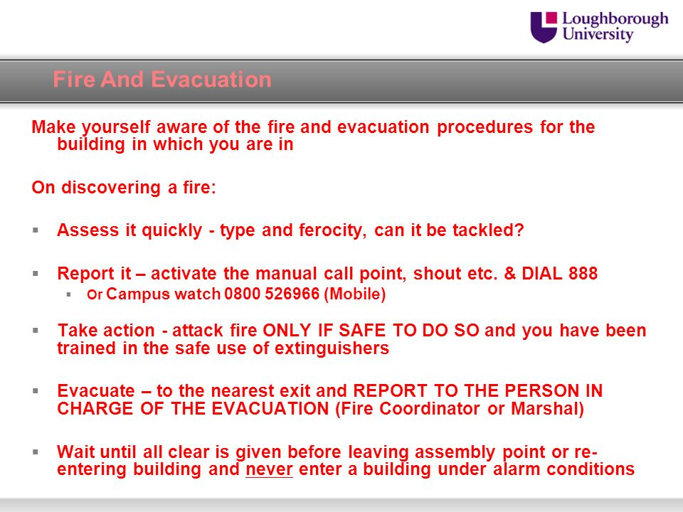 Fire And Evacuation Make yourself aware of the fire and evacuation procedures for the building in which you are in On discovering a fire: Assess it qu
