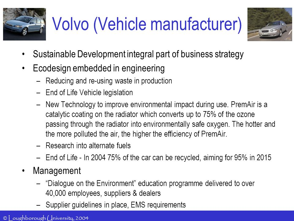 © Loughborough University, 2004 Volvo (Vehicle manufacturer) Sustainable Development integral part of business strategy Ecodesign embedded in engineering –Reducing and re-using waste in production –End of Life Vehicle legislation –New Technology to improve environmental impact during use.