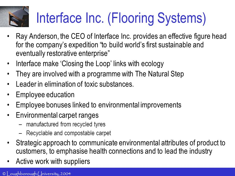 © Loughborough University, 2004 Interface Inc. (Flooring Systems) Ray Anderson, the CEO of Interface Inc. provides an effective figure head for the co