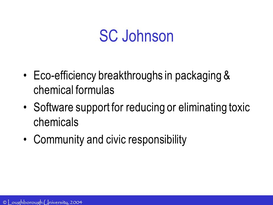 © Loughborough University, 2004 SC Johnson Eco-efficiency breakthroughs in packaging & chemical formulas Software support for reducing or eliminating toxic chemicals Community and civic responsibility